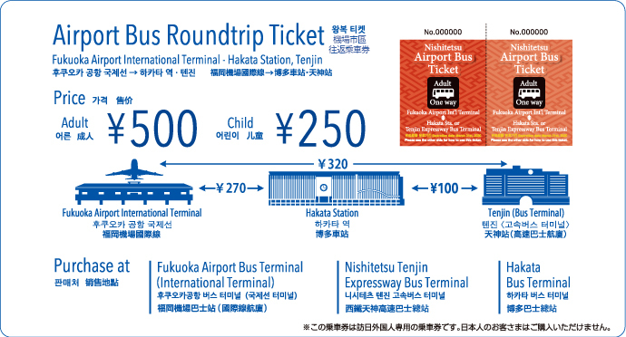 Airport Bus Roundtrip Ticket.Fukuoka Airport International Terminal - Hakata Station, Tenjin. Price:Adult 500yen, Child 250yen. Purchase at:Fukuoka Airport Bus Terminal(International Terminal), Nishitetsu Tenjin Expressway Bus Terminal, Hakata Bus Terminal